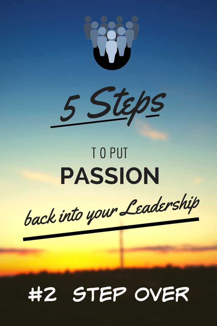 5 STEPS to put passion back into your leadership STEP OVER 2