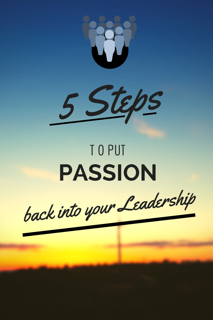 5 Steps to Put Passion Back into your Leadership