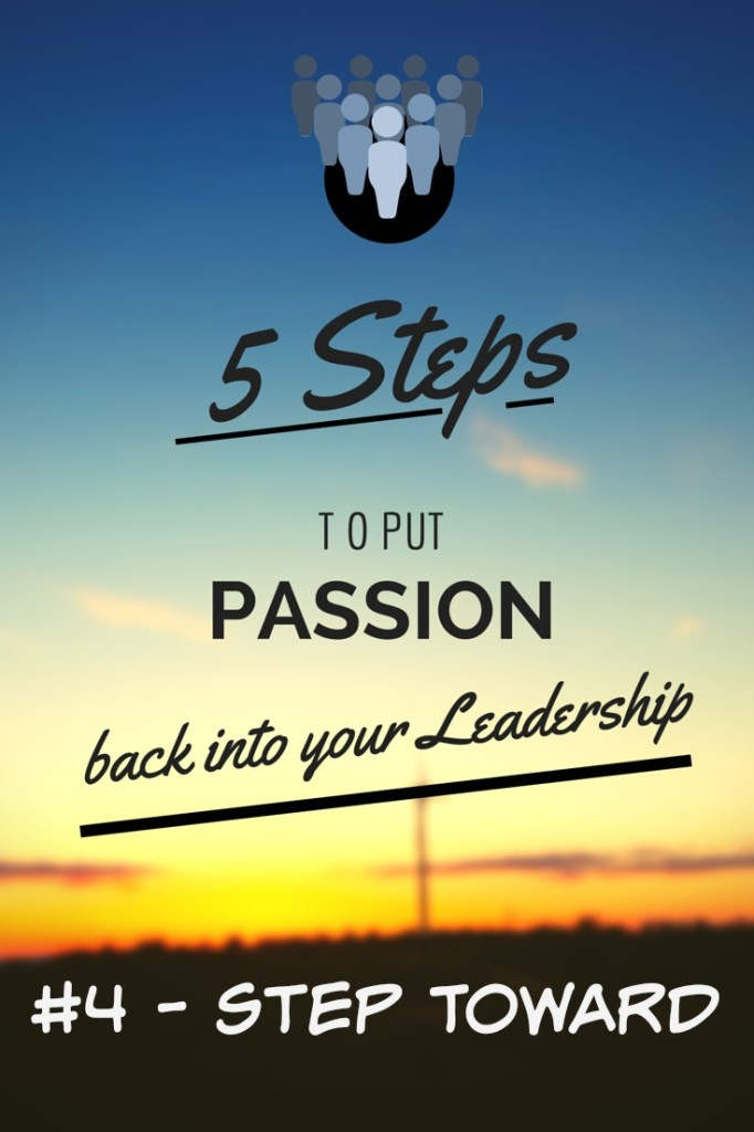 5 STEPS to put passion back into your leadership Step Toward