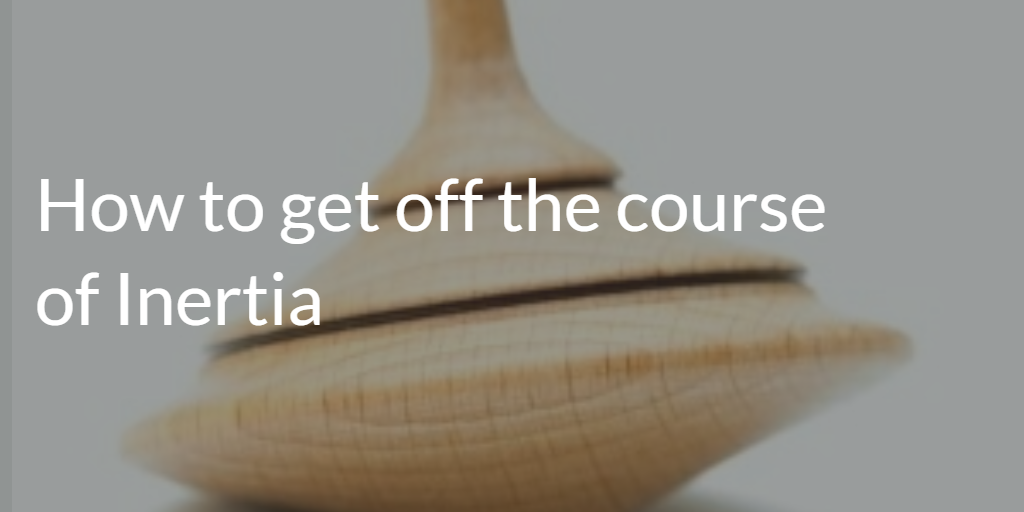 How to Get Off the Course of Inertia